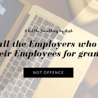 To all the Employers who take their Employees for granted